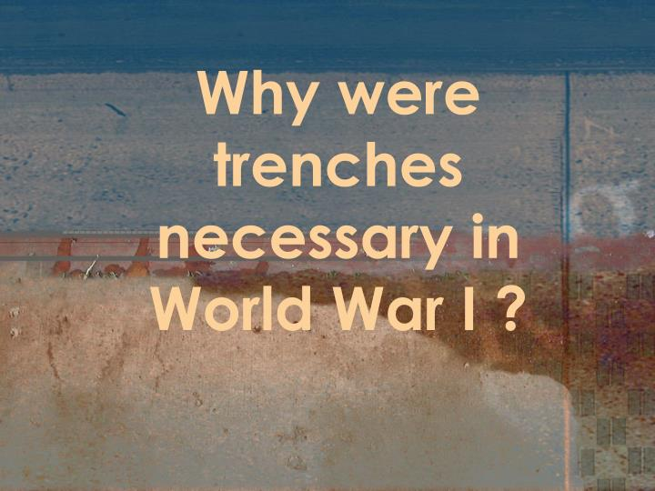 Why were trenches necessary in World War I ?