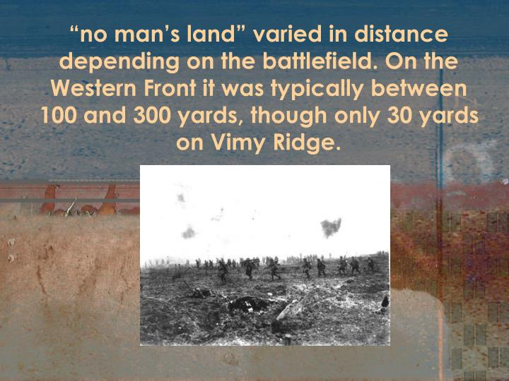 """no man's land"" varied in distance depending on the battlefield. On the Western Front it was typically between 100 and 300 yards, though only 30 yards on Vimy Ridge."