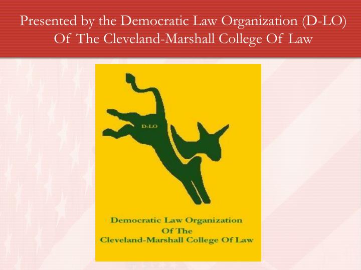Presented by the Democratic Law Organization (D-LO) Of The Cleveland-Marshall College Of Law