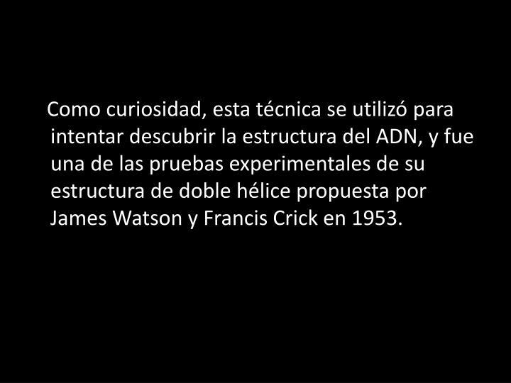 Como curiosidad, esta técnica se utilizó para intentar descubrir la estructura del ADN, y fue una de las pruebas experimentales de su estructura de doble hélice propuesta por James Watson y Francis Crick en 1953.