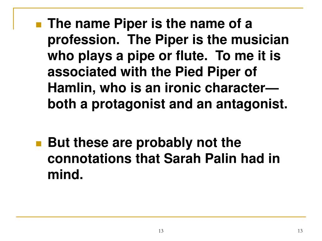 The name Piper is the name of a profession.  The Piper is the musician who plays a pipe or flute.  To me it is associated with the Pied Piper of Hamlin, who is an ironic character—both a protagonist and an antagonist.