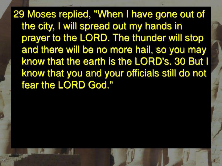 "29 Moses replied, ""When I have gone out of the city, I will spread out my hands in prayer to the LORD. The thunder will stop and there will be no more hail, so you may know that the earth is the LORD's. 30 But I know that you and your officials still do not fear the LORD God."""