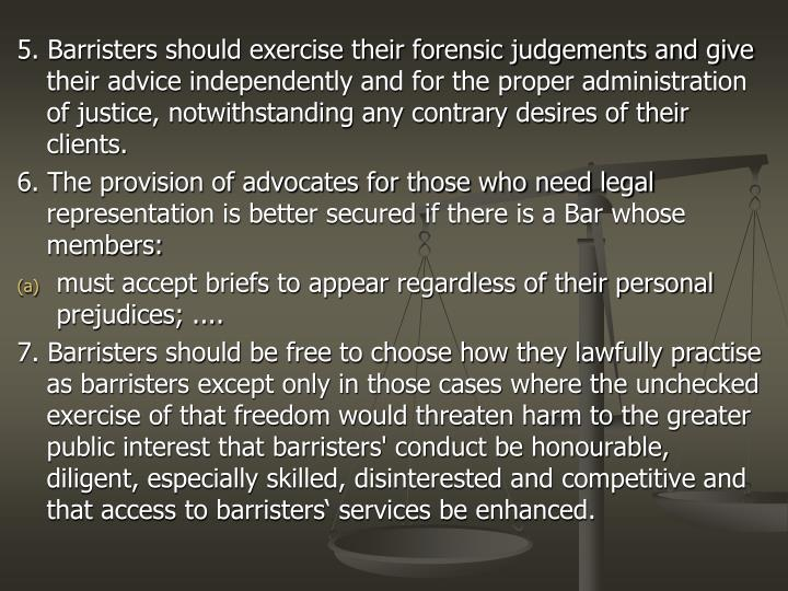 5. Barristers should exercise their forensic judgements and give their advice independently and for the proper administration of justice, notwithstanding any contrary desires of their clients.