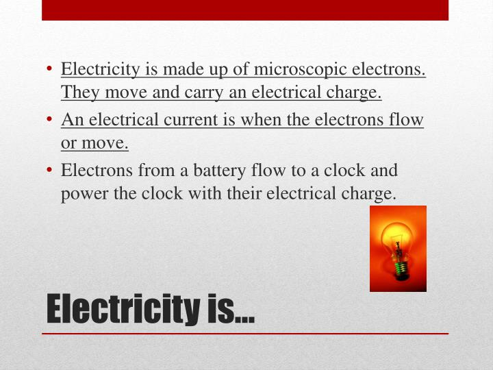Electricity is made up of microscopic electrons. They move and carry an electrical charge.