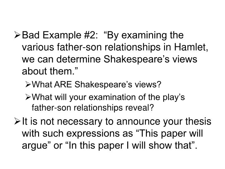 "Bad Example #2:  ""By examining the various father-son relationships in Hamlet, we can determine Shakespeare's views about them."""