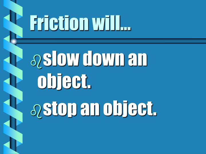 Friction will...
