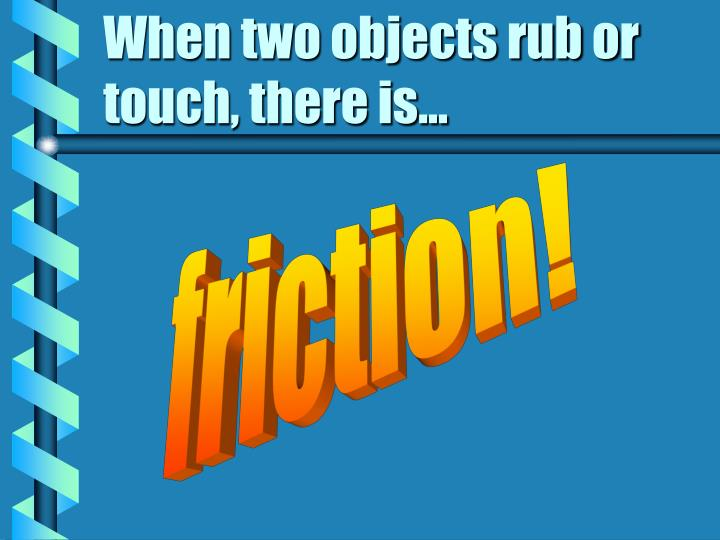When two objects rub or touch, there is...
