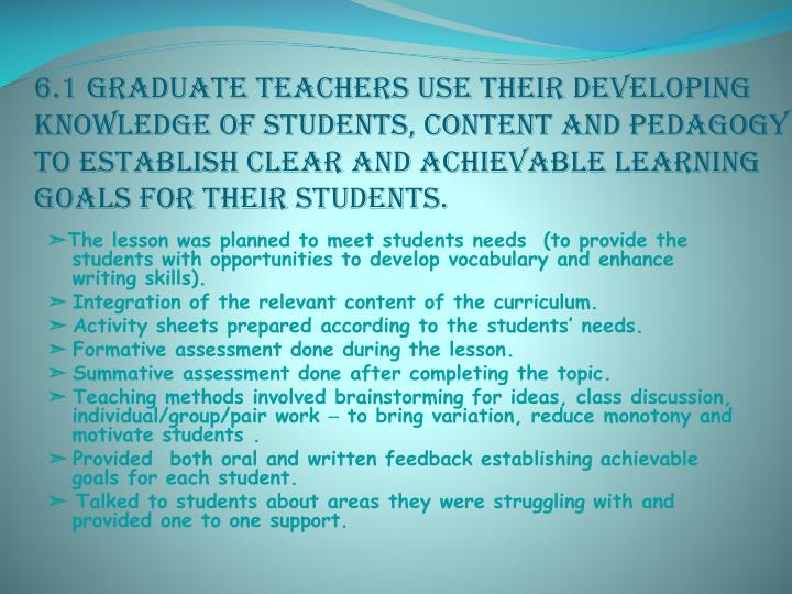 6.1 Graduate teachers use their developing knowledge of students, content and pedagogy to establish clear and achievable learning goals for their students.