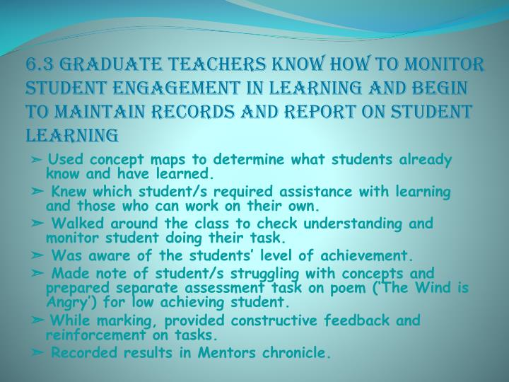 6.3 Graduate teachers know how to monitor student engagement in learning and begin to maintain records and report on student learning