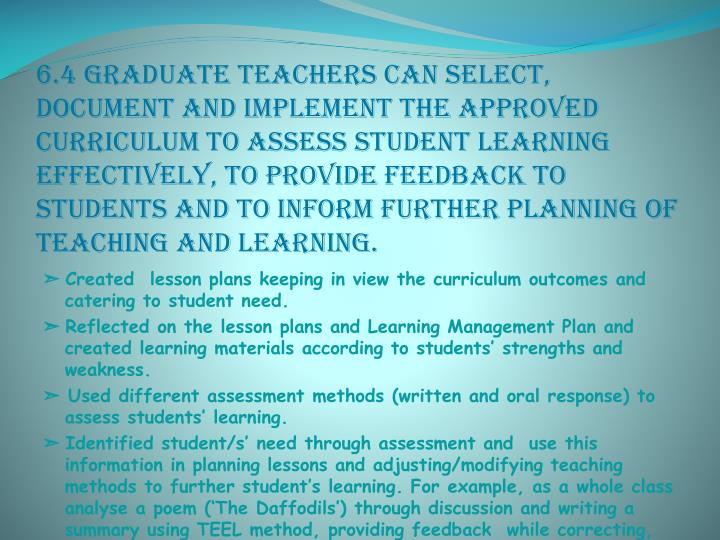 6.4 Graduate teachers can select, document and implement the approved curriculum to assess student learning effectively, to provide feedback to students and to inform further planning of teaching and learning.