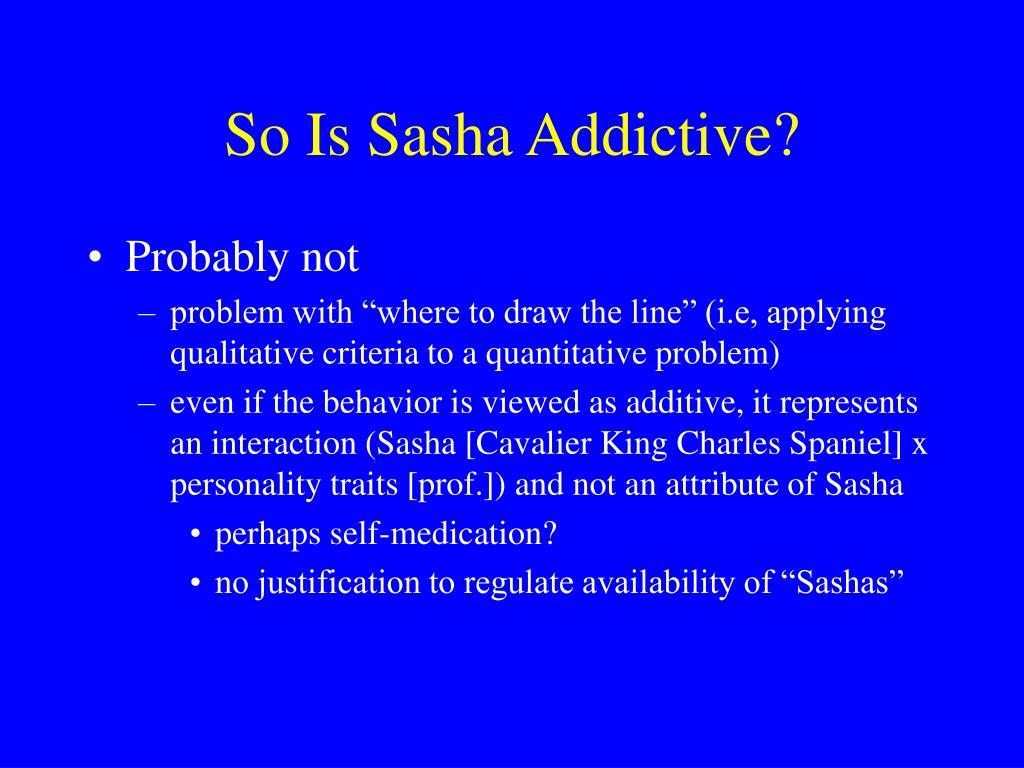 So Is Sasha Addictive?