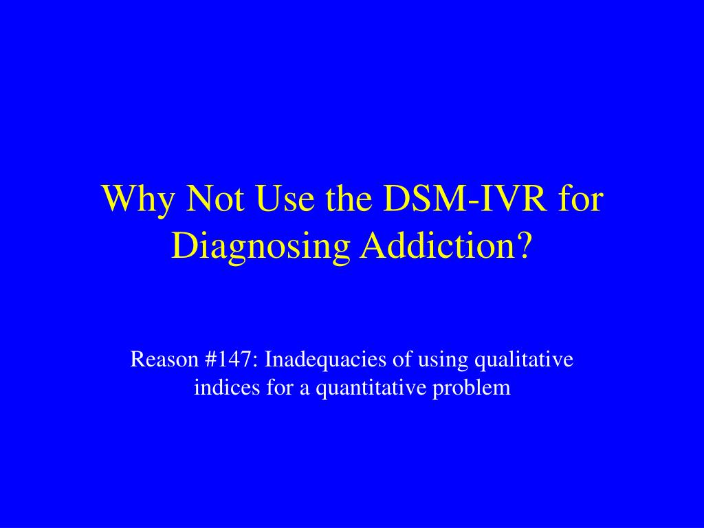 Why Not Use the DSM-IVR for Diagnosing Addiction?