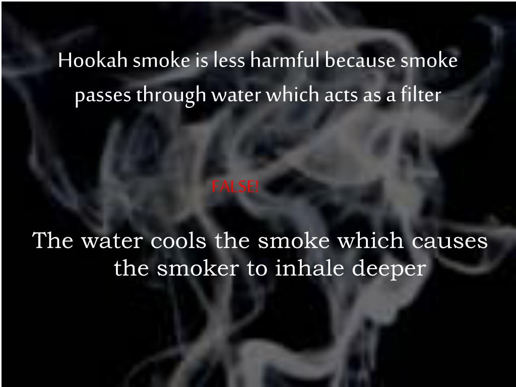 Hookah smoke is less harmful because smoke passes through water which acts as a filter