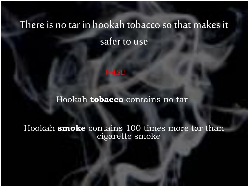 There is no tar in hookah tobacco so that makes it safer to use