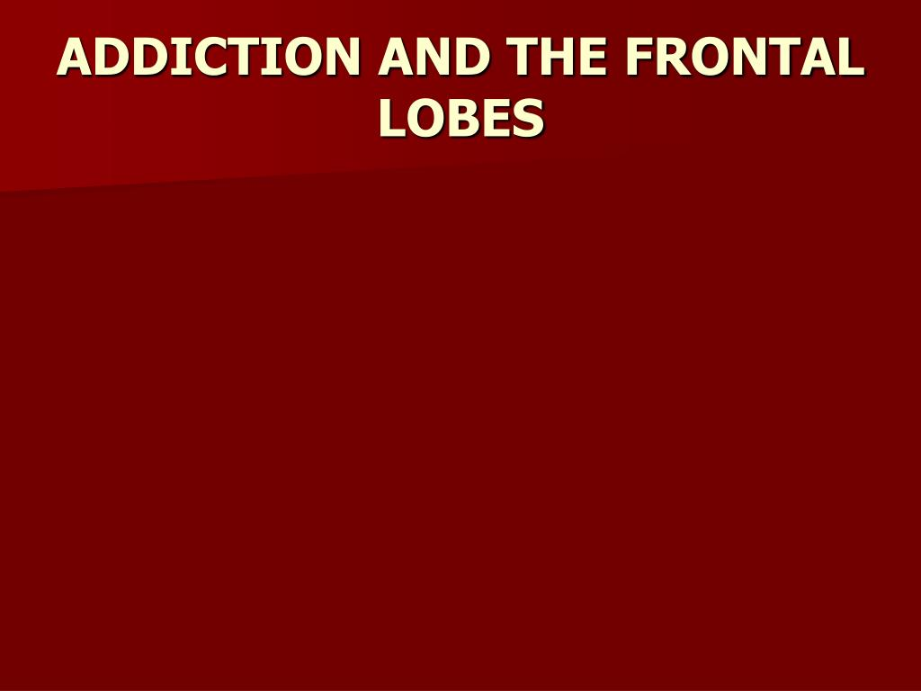 ADDICTION AND THE FRONTAL LOBES