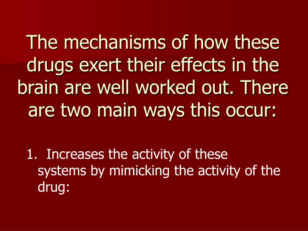 The mechanisms of how these drugs exert their effects in the brain are well worked out. There are two main ways this occur: