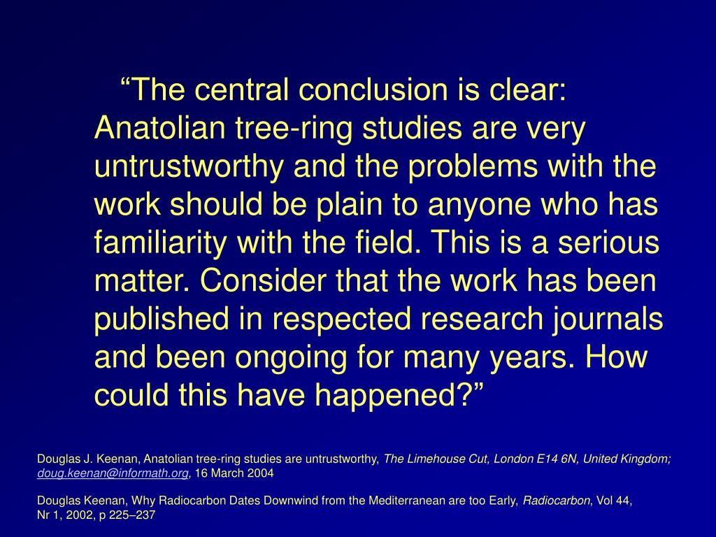 """The central conclusion is clear: Anatolian tree-ring studies are very untrustworthy and the problems with the work should be plain to anyone who has familiarity with the field. This is a serious matter. Consider that the work has been published in respected research journals and been ongoing for many years. How could this have happened?"""