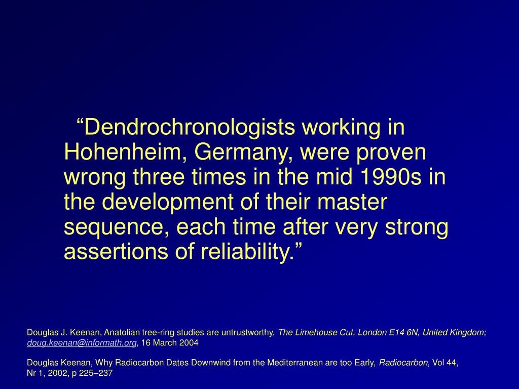 """Dendrochronologists working in Hohenheim, Germany, were proven wrong three times in the mid 1990s in the development of their master sequence, each time after very strong assertions of reliability."""
