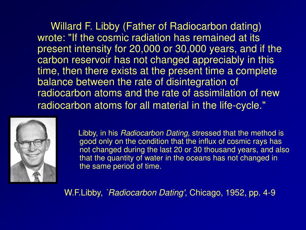 "Willard F. Libby (Father of Radiocarbon dating) wrote: ""If the cosmic radiation has remained at its present intensity for 20,000 or 30,000 years, and if the carbon reservoir has not changed appreciably in this time, then there exists at the present time a complete balance between the rate of disintegration of radiocarbon atoms and the rate of assimilation of new radiocarbon atoms for all material in the life-cycle."""