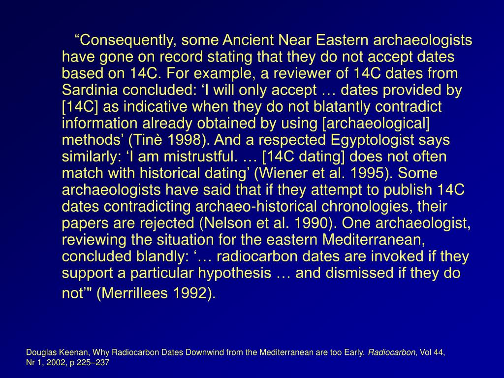 """Consequently, some Ancient Near Eastern archaeologists have gone on record stating that they do not accept dates based on 14C. For example, a reviewer of 14C dates from Sardinia concluded: 'I will only accept … dates provided by [14C] as indicative when they do not blatantly contradict information already obtained by using [archaeological] methods' (Tinè 1998). And a respected Egyptologist says similarly: 'I am mistrustful. … [14C dating] does not often match with historical dating' (Wiener et al. 1995). Some archaeologists have said that if they attempt to publish 14C dates contradicting archaeo-historical chronologies, their papers are rejected (Nelson et al. 1990). One archaeologist, reviewing the situation for the eastern Mediterranean, concluded blandly: '… radiocarbon dates are invoked if they support a particular hypothesis … and dismissed if they do not'"" (Merrillees 1992)."