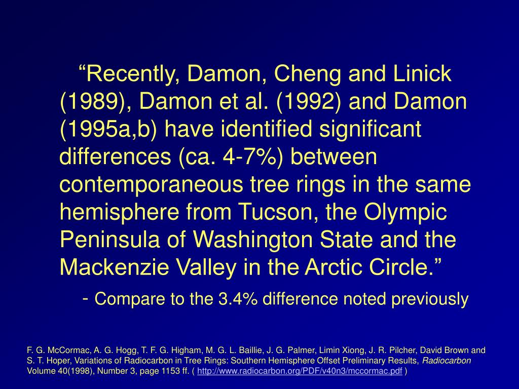 """Recently, Damon, Cheng and Linick (1989), Damon et al. (1992) and Damon (1995a,b) have identified significant differences (ca. 4-7%) between contemporaneous tree rings in the same hemisphere from Tucson, the Olympic Peninsula of Washington State and the Mackenzie Valley in the Arctic Circle."""