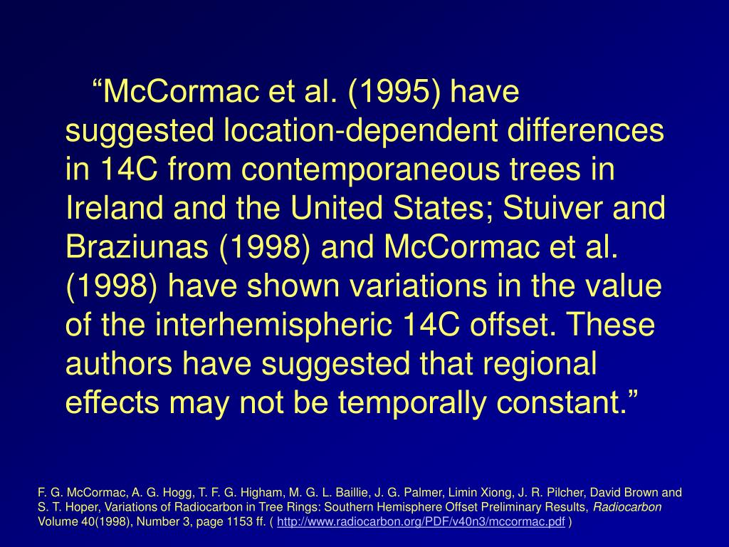 """McCormac et al. (1995) have suggested location-dependent differences in 14C from contemporaneous trees in Ireland and the United States; Stuiver and Braziunas (1998) and McCormac et al. (1998) have shown variations in the value of the interhemispheric 14C offset. These authors have suggested that regional effects may not be temporally constant."""