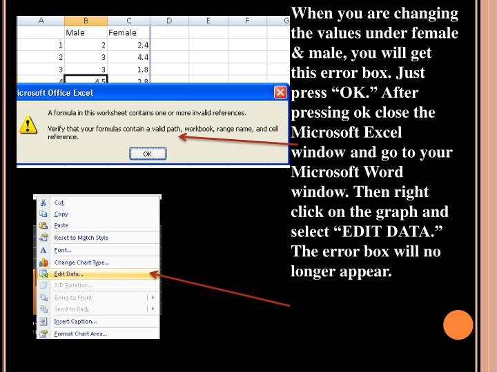 "When you are changing the values under female & male, you will get this error box. Just press ""OK."" After pressing ok close the Microsoft Excel window and go to your Microsoft Word window. Then right click on the graph and select ""EDIT DATA."" The error box will no longer appear."