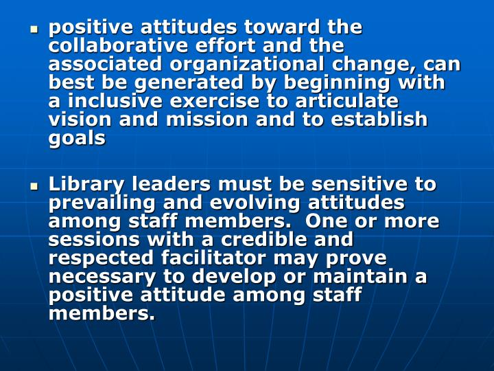 positive attitudes toward the collaborative effort and the associated organizational change, can best be generated by beginning with a inclusive exercise to articulate vision and mission and to establish goals