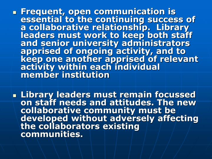 Frequent, open communication is essential to the continuing success of a collaborative relationship.  Library leaders must work to keep both staff and senior university administrators apprised of ongoing activity, and to keep one another apprised of relevant activity within each individual member institution