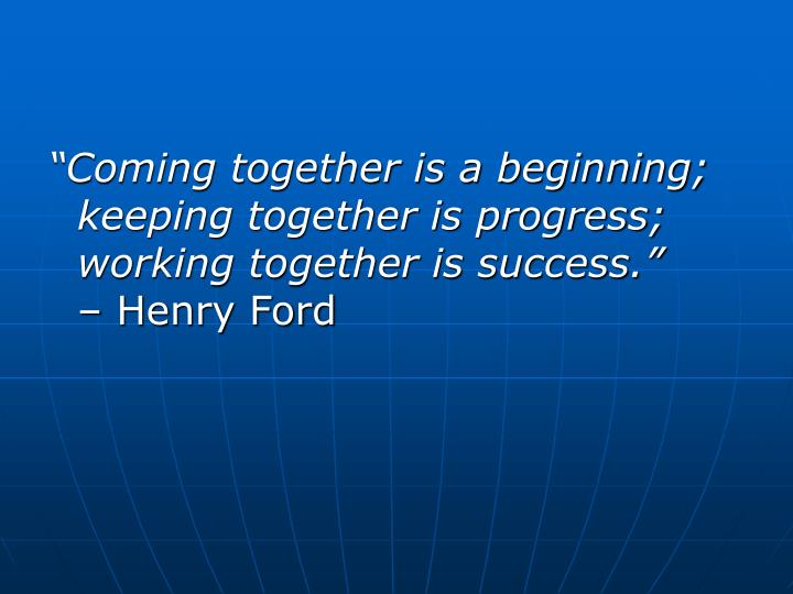 """Coming together is a beginning; keeping together is progress; working together is success."""