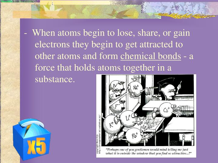 -  When atoms begin to lose, share, or gain electrons they begin to get attracted to other atoms and form