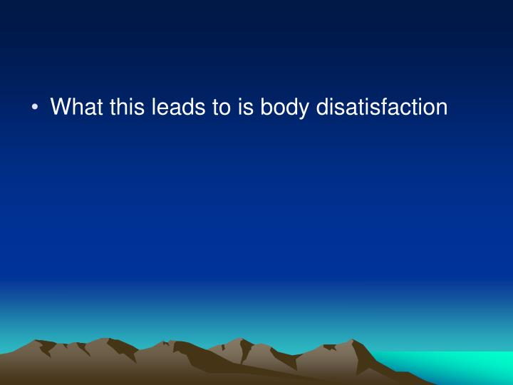 What this leads to is body disatisfaction
