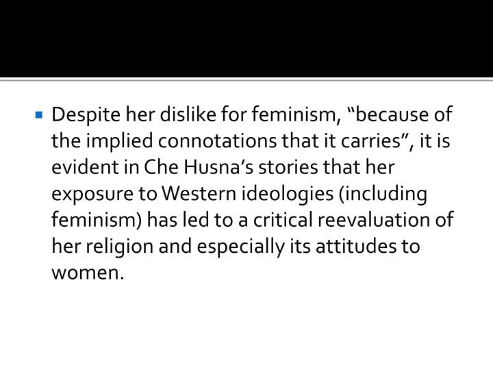 "Despite her dislike for feminism, ""because of the implied connotations that it carries"", it is evident in Che Husna's stories that her exposure to Western ideologies (including feminism) has led to a critical reevaluation of her religion and especially its attitudes to women."