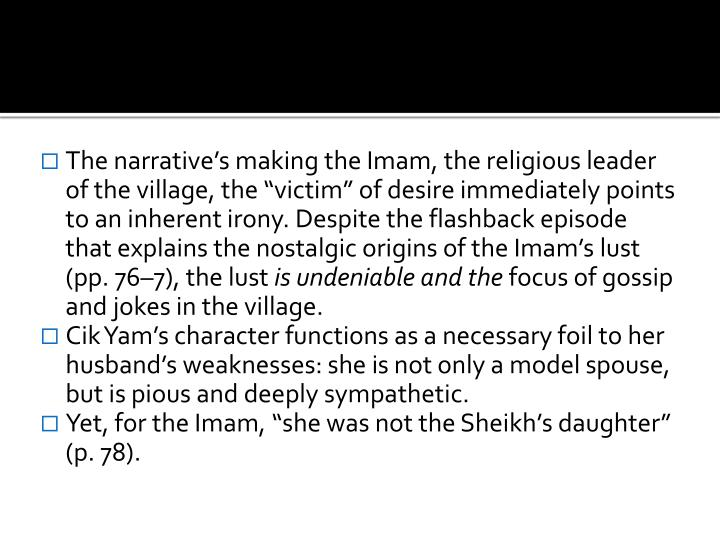 "The narrative's making the Imam, the religious leader of the village, the ""victim"" of desire immediately points to an inherent irony. Despite the flashback episode that explains the nostalgic origins of the Imam's lust (pp. 76–7), the lust"