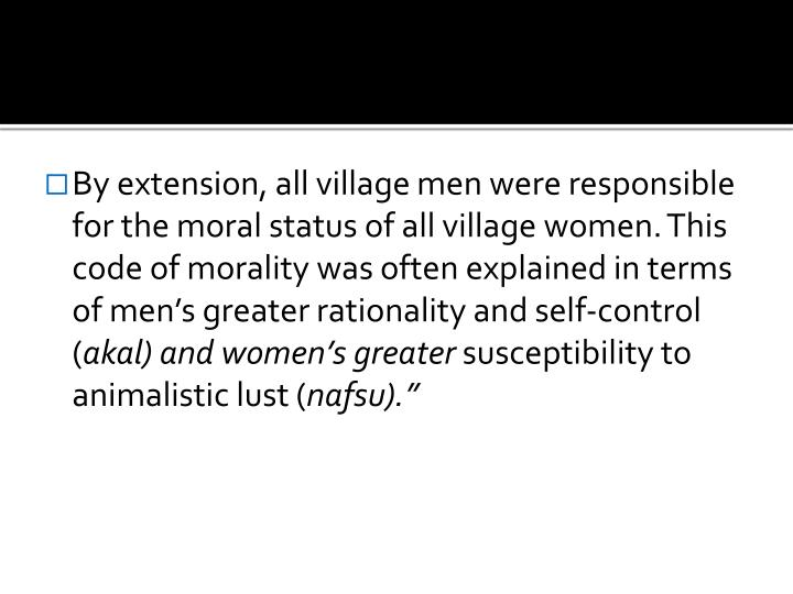 By extension, all village men were responsible for the moral status of all village women. This code of morality was often explained in terms of men's greater rationality and self-control (