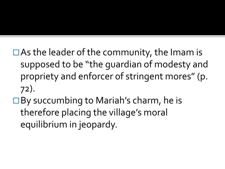 "As the leader of the community, the Imam is supposed to be ""the guardian of modesty and propriety and enforcer of stringent mores"" (p. 72)."