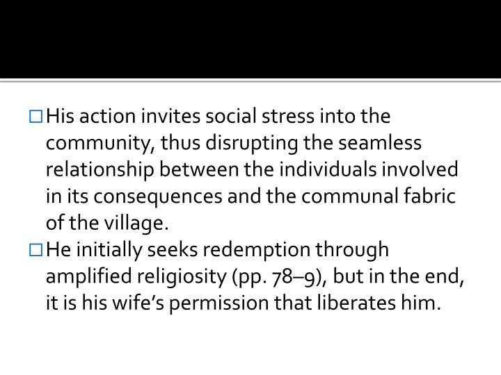 His action invites social stress into the community, thus disrupting the seamless relationship between the individuals involved in its consequences and the communal fabric of the village.