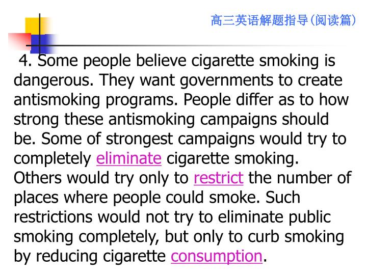 4. Some people believe cigarette smoking is dangerous. They want governments to create antismoking programs. People differ as to how strong these antismoking campaigns should be. Some of strongest campaigns would try to completely