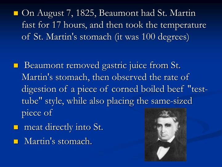 On August 7, 1825, Beaumont had St. Martin fast for 17hours, and then took the temperature of St. Martin's stomach (it was 100 degrees)