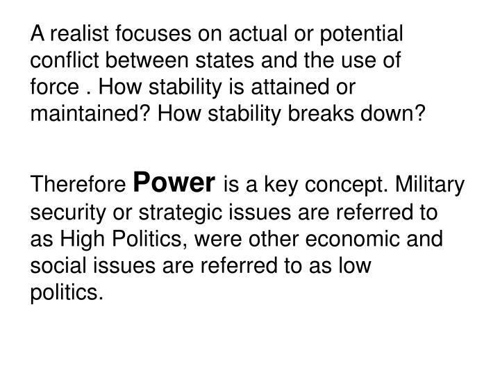 A realist focuses on actual or potential conflict between states and the use of force . How stability is attained or maintained? How stability breaks down?