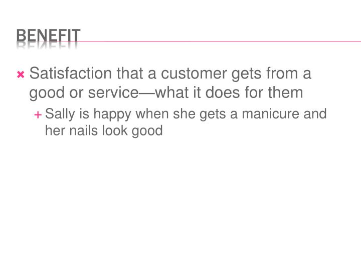 Satisfaction that a customer gets from a good or service—what it does for them