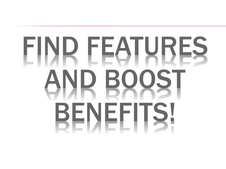 Find features and boost benefits!