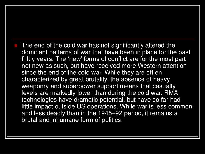 The end of the cold war has not significantly altered the dominant patterns of war that have been in place for the past fi ft y years. The 'new' forms of conflict are for the most part not new as such, but have received more Western attention since the end of the cold war. While they are oft en characterized by great brutality, the absence of heavy weaponry and superpower support means that casualty levels are markedly lower than during the cold war. RMA technologies have dramatic potential, but have so far had little impact outside US operations. While war is less common and less deadly than in the 1945–92 period, it remains a brutal and inhumane form of politics.