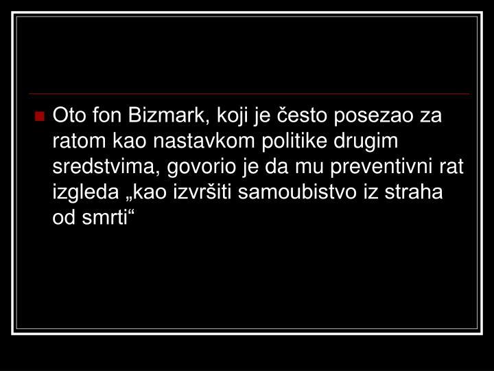 """Oto fon Bizmark, koji je često posezao za ratom kao nastavkom politike drugim sredstvima, govorio je da mu preventivni rat izgleda """"kao izvršiti samoubistvo iz straha od smrti"""""""