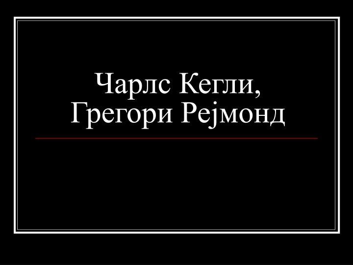 Чарлс Кегли, Грегори Рејмонд