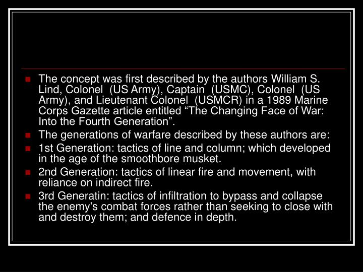 """The concept was first described by the authors William S. Lind, Colonel  (US Army), Captain  (USMC), Colonel  (US Army), and Lieutenant Colonel  (USMCR) in a 1989 Marine Corps Gazette article entitled """"The Changing Face of War: Into the Fourth Generation""""."""