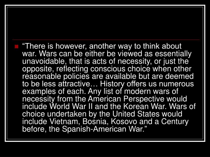 """""""There is however, another way to think about war. Wars can be either be viewed as essentially unavoidable, that is acts of necessity, or just the opposite, reflecting conscious choice when other reasonable policies are available but are deemed to be less attractive… History offers us numerous examples of each. Any list of modern wars of necessity from the American Perspective would include World War II and the Korean War. Wars of choice undertaken by the United States would include Vietnam, Bosnia, Kosovo and a Century before, the Spanish-American War."""""""