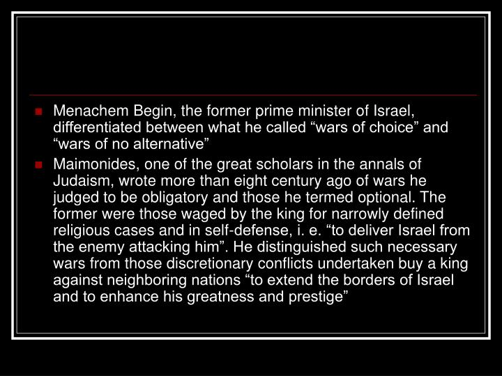 """Menachem Begin, the former prime minister of Israel, differentiated between what he called """"wars of choice"""" and """"wars of no alternative"""""""