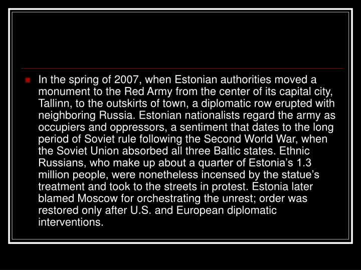 In the spring of 2007, when Estonian authorities moved a monument to the Red Army from the center of its capital city, Tallinn, to the outskirts of town, a diplomatic row erupted with neighboring Russia. Estonian nationalists regard the army as occupiers and oppressors, a sentiment that dates to the long period of Soviet rule following the Second World War, when the Soviet Union absorbed all three Baltic states. Ethnic Russians, who make up about a quarter of Estonia's 1.3 million people, were nonetheless incensed by the statue's treatment and took to the streets in protest. Estonia later blamed Moscow for orchestrating the unrest; order was restored only after U.S. and European diplomatic interventions.