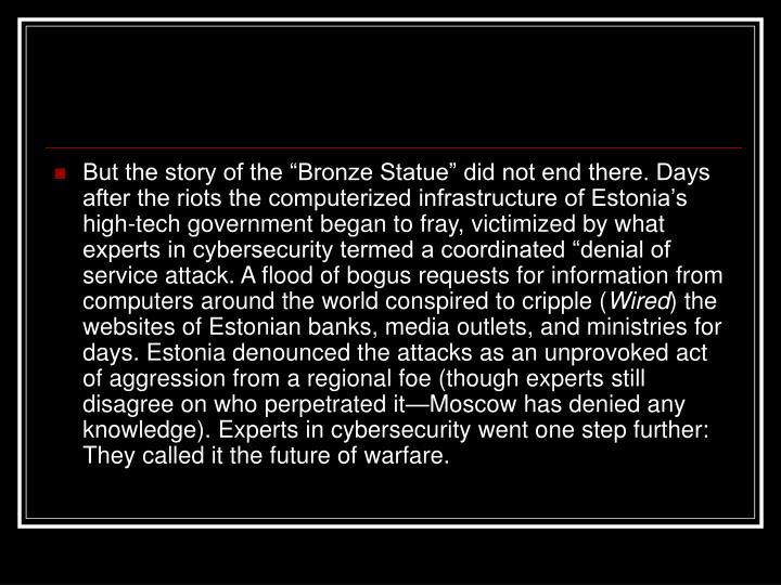 """But the story of the """"Bronze Statue"""" did not end there. Days after the riots the computerized infrastructure of Estonia's high-tech government began to fray, victimized by what experts in cybersecurity termed a coordinated """"denial of service attack. A flood of bogus requests for information from computers around the world conspired to cripple ("""